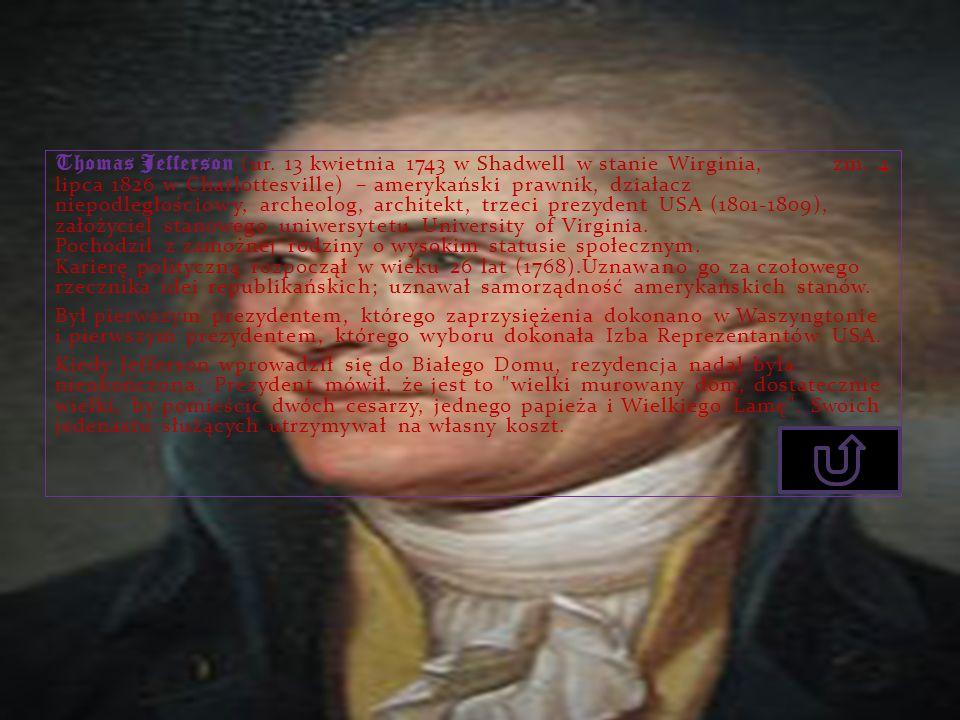 Thomas Jefferson (ur. 13 kwietnia 1743 w Shadwell w stanie Wirginia, zm. 4 lipca 1826 w Charlottesville) – amerykański prawnik, działacz niepodległościowy, archeolog, architekt, trzeci prezydent USA (1801-1809), założyciel stanowego uniwersytetu University of Virginia. Pochodził z zamożnej rodziny o wysokim statusie społecznym. Karierę polityczną rozpoczął w wieku 26 lat (1768).Uznawano go za czołowego rzecznika idei republikańskich; uznawał samorządność amerykańskich stanów.