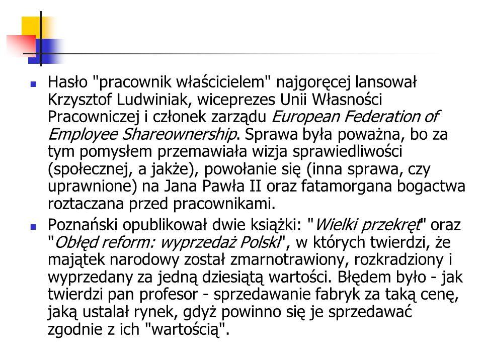 Hasło pracownik właścicielem najgoręcej lansował Krzysztof Ludwiniak, wiceprezes Unii Własności Pracowniczej i członek zarządu European Federation of Employee Shareownership. Sprawa była poważna, bo za tym pomysłem przemawiała wizja sprawiedliwości (społecznej, a jakże), powołanie się (inna sprawa, czy uprawnione) na Jana Pawła II oraz fatamorgana bogactwa roztaczana przed pracownikami.