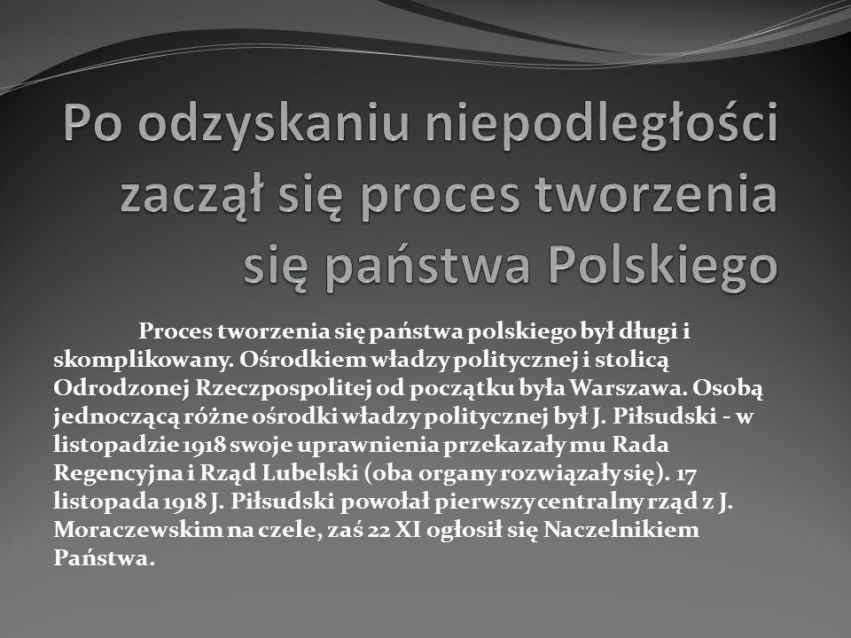 Po odzyskaniu niepodległości zaczął się proces tworzenia się państwa Polskiego