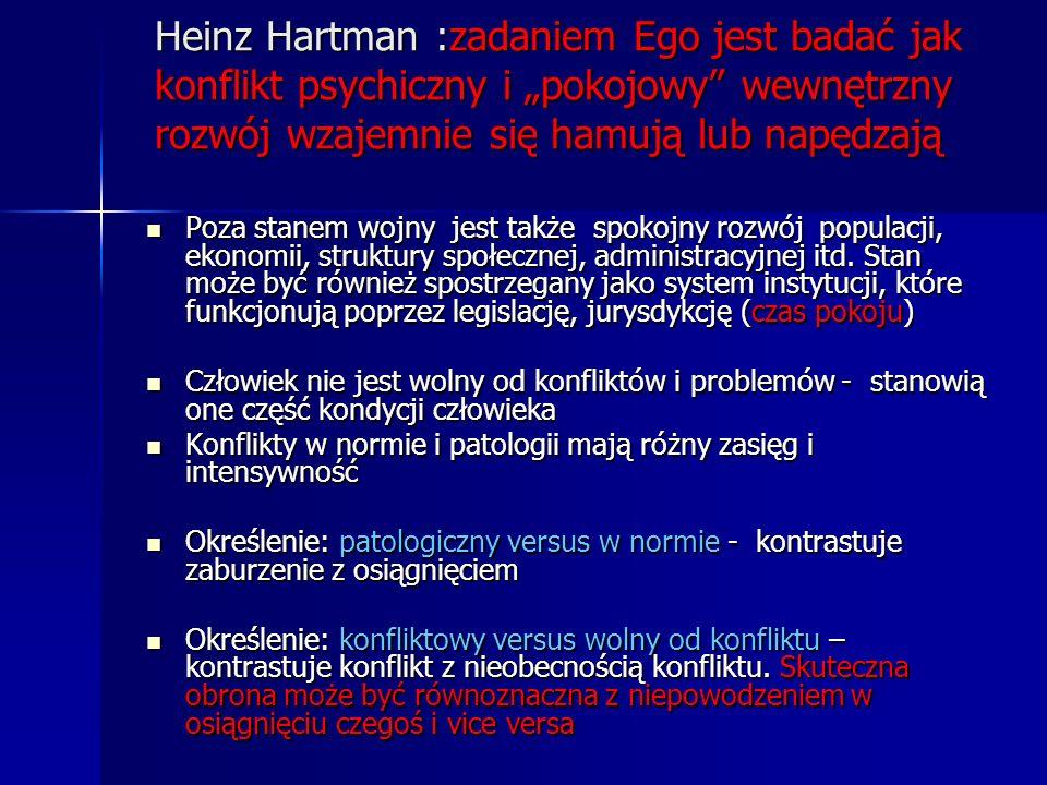 """Heinz Hartman :zadaniem Ego jest badać jak konflikt psychiczny i """"pokojowy wewnętrzny rozwój wzajemnie się hamują lub napędzają"""