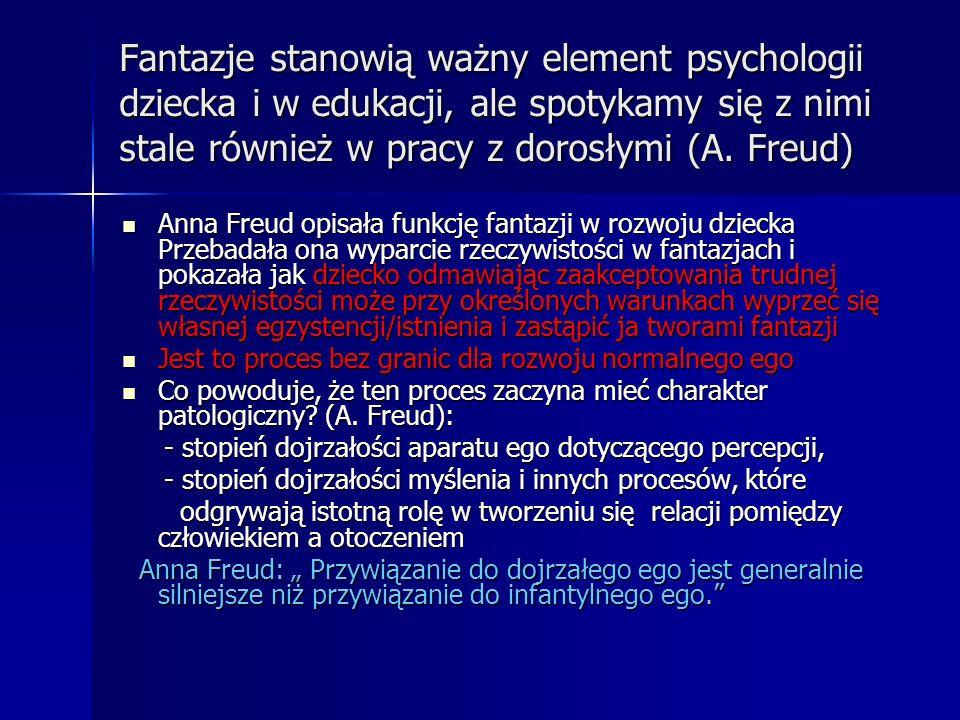 Fantazje stanowią ważny element psychologii dziecka i w edukacji, ale spotykamy się z nimi stale również w pracy z dorosłymi (A. Freud)