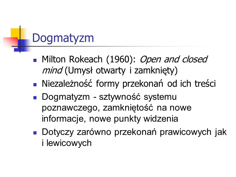 Dogmatyzm Milton Rokeach (1960): Open and closed mind (Umysł otwarty i zamknięty) Niezależność formy przekonań od ich treści.