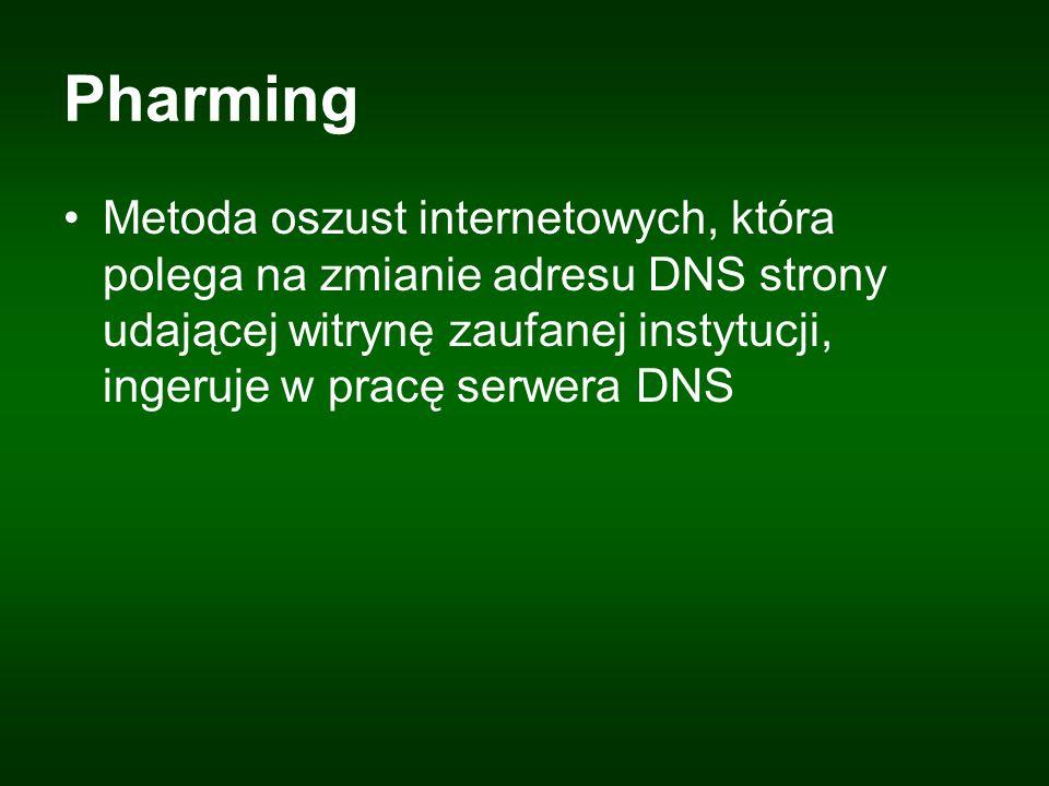 Pharming Metoda oszust internetowych, która polega na zmianie adresu DNS strony udającej witrynę zaufanej instytucji, ingeruje w pracę serwera DNS.