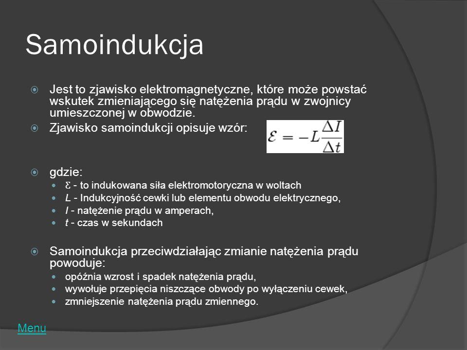 Samoindukcja Jest to zjawisko elektromagnetyczne, które może powstać wskutek zmieniającego się natężenia prądu w zwojnicy umieszczonej w obwodzie.