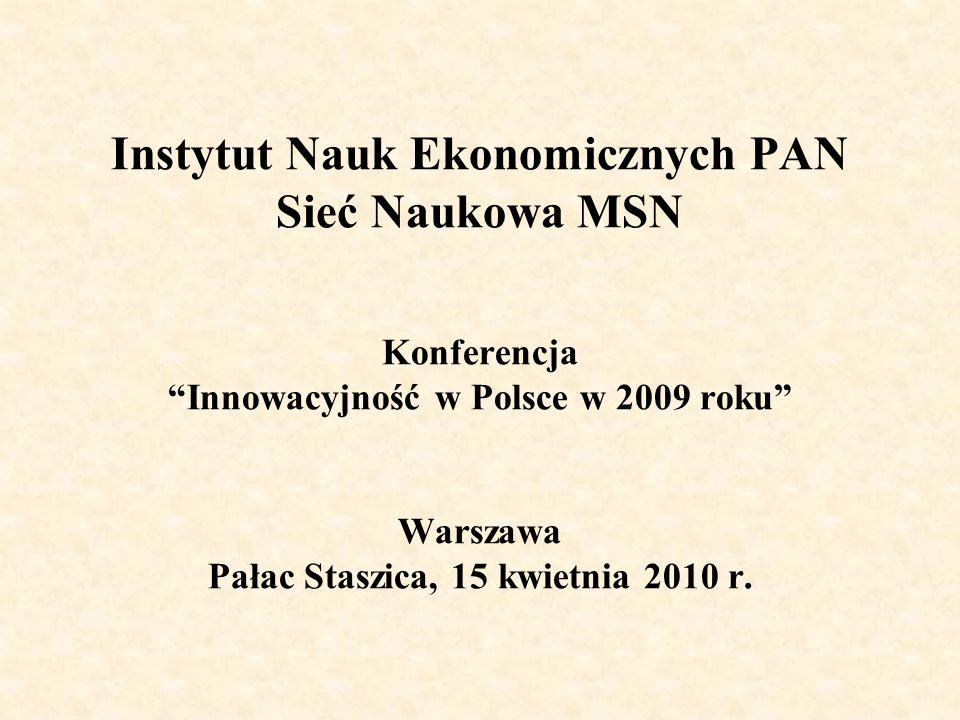 Instytut Nauk Ekonomicznych PAN Sieć Naukowa MSN Konferencja Innowacyjność w Polsce w 2009 roku Warszawa Pałac Staszica, 15 kwietnia 2010 r.