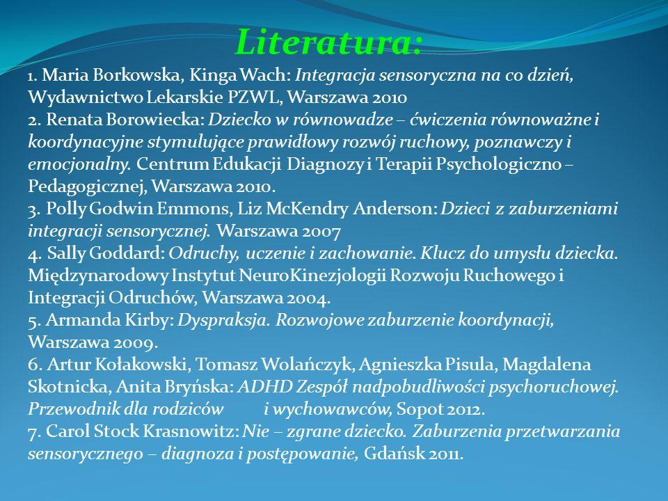 Literatura: 1. Maria Borkowska, Kinga Wach: Integracja sensoryczna na co dzień, Wydawnictwo Lekarskie PZWL, Warszawa 2010.