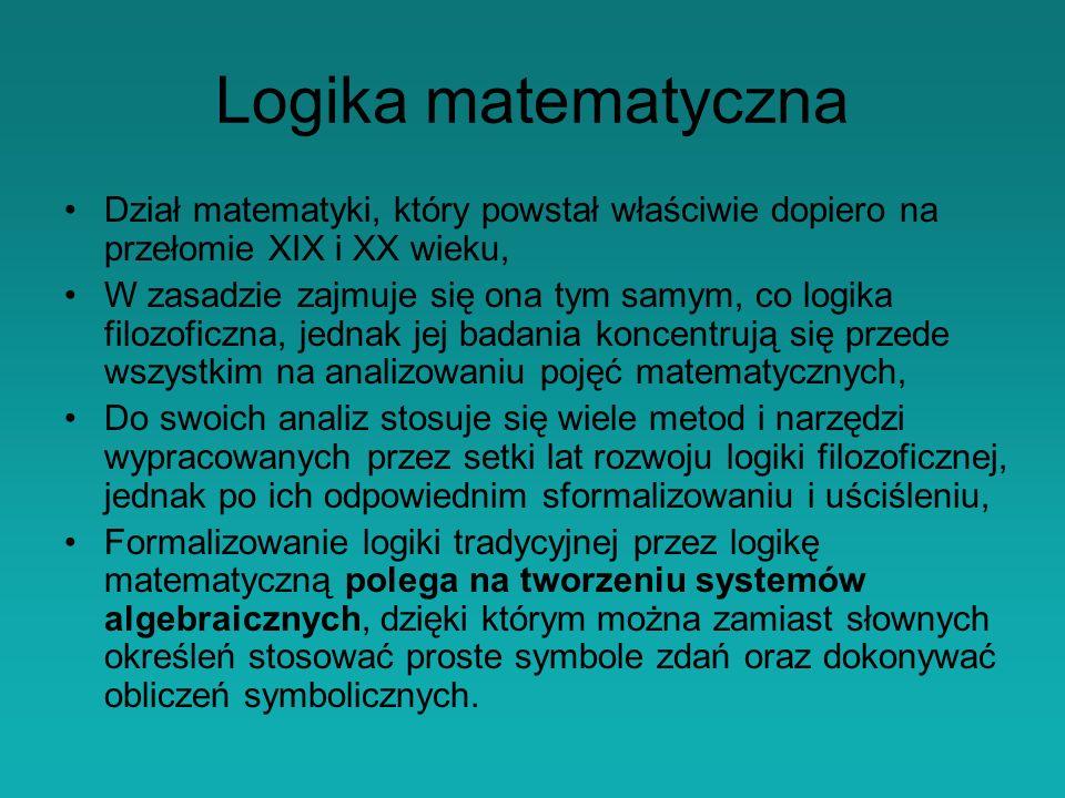 Logika matematyczna Dział matematyki, który powstał właściwie dopiero na przełomie XIX i XX wieku,