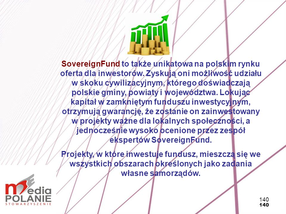 SovereignFund to także unikatowa na polskim rynku oferta dla inwestorów. Zyskują oni możliwość udziału w skoku cywilizacyjnym, którego doświadczają polskie gminy, powiaty i województwa. Lokując kapitał w zamkniętym funduszu inwestycyjnym, otrzymują gwarancję, że zostanie on zainwestowany w projekty ważne dla lokalnych społeczności, a jednocześnie wysoko ocenione przez zespół ekspertów SovereignFund.