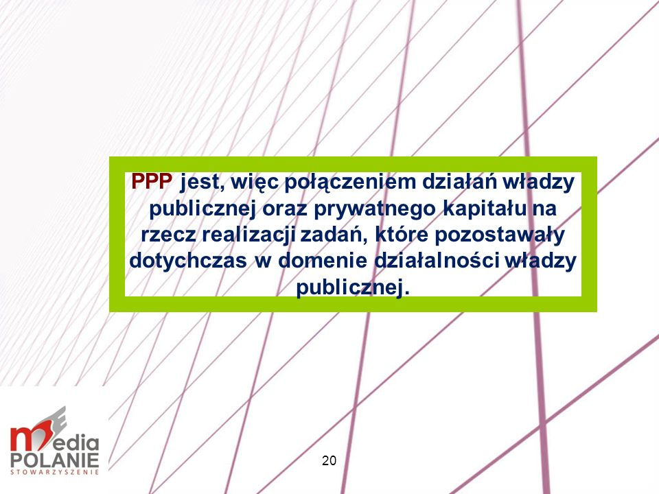 PPP jest, więc połączeniem działań władzy publicznej oraz prywatnego kapitału na rzecz realizacji zadań, które pozostawały dotychczas w domenie działalności władzy publicznej.