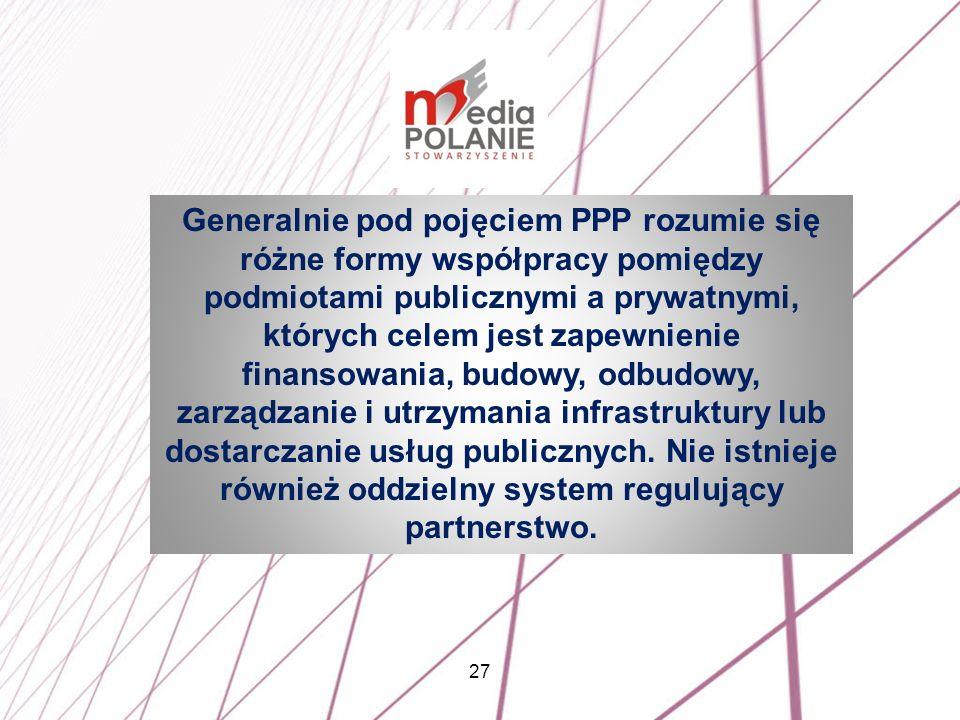 Generalnie pod pojęciem PPP rozumie się różne formy współpracy pomiędzy podmiotami publicznymi a prywatnymi, których celem jest zapewnienie finansowania, budowy, odbudowy, zarządzanie i utrzymania infrastruktury lub dostarczanie usług publicznych.