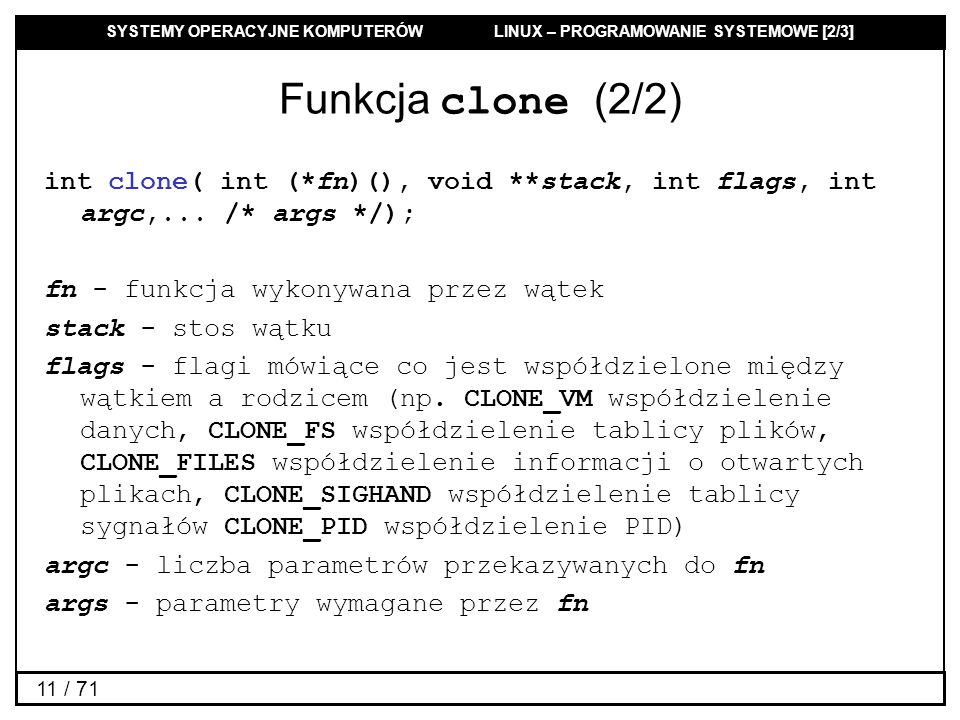 Funkcja clone (2/2) int clone( int (*fn)(), void **stack, int flags, int argc,... /* args */); fn - funkcja wykonywana przez wątek.