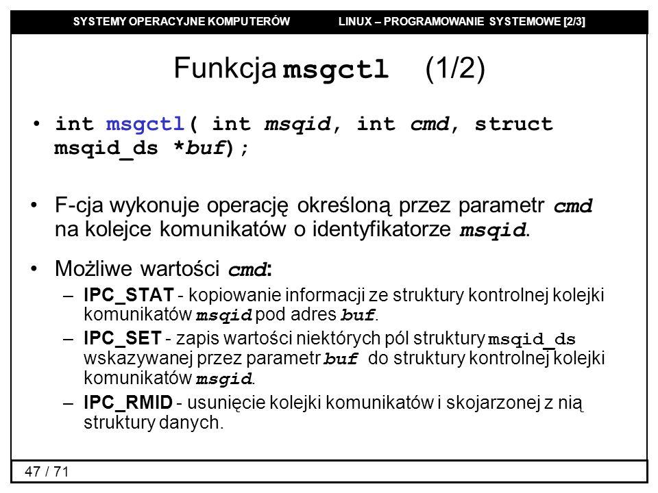 Funkcja msgctl (1/2) int msgctl( int msqid, int cmd, struct msqid_ds *buf);