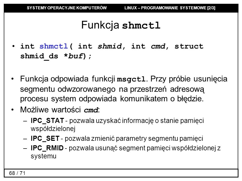 Funkcja shmctl int shmctl( int shmid, int cmd, struct shmid_ds *buf);