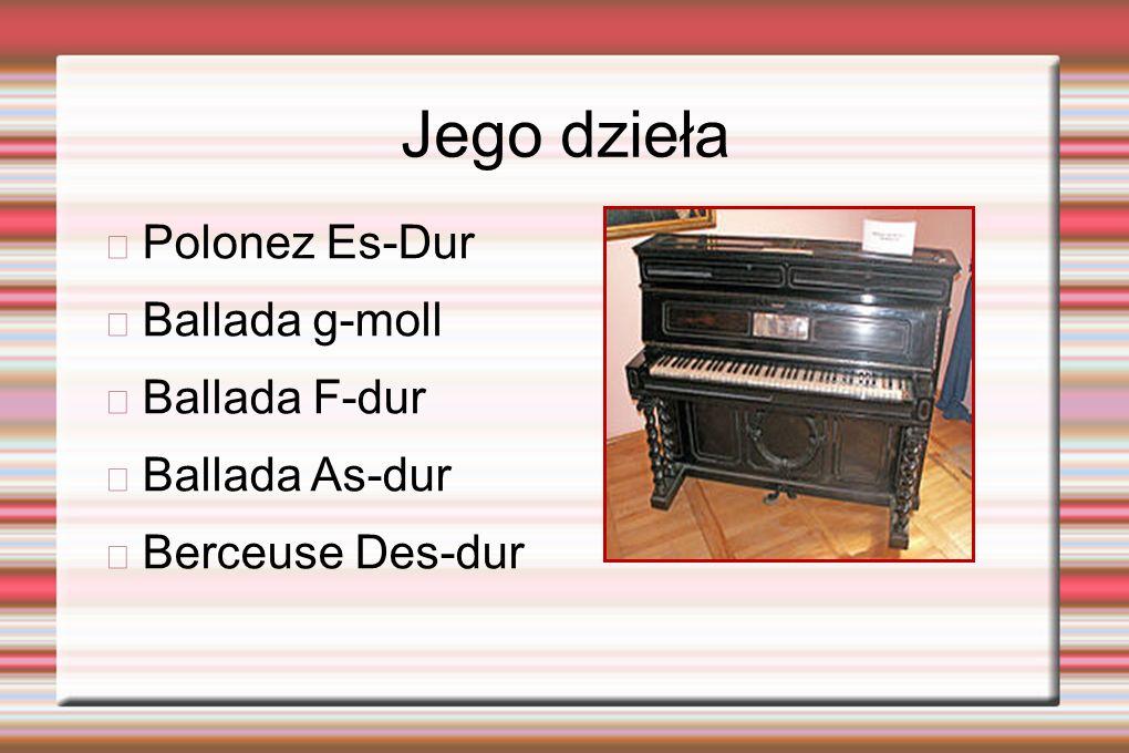 Jego dzieła Polonez Es-Dur Ballada g-moll Ballada F-dur Ballada As-dur