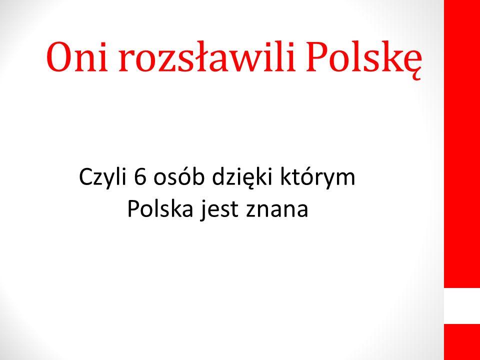 Czyli 6 osób dzięki którym Polska jest znana