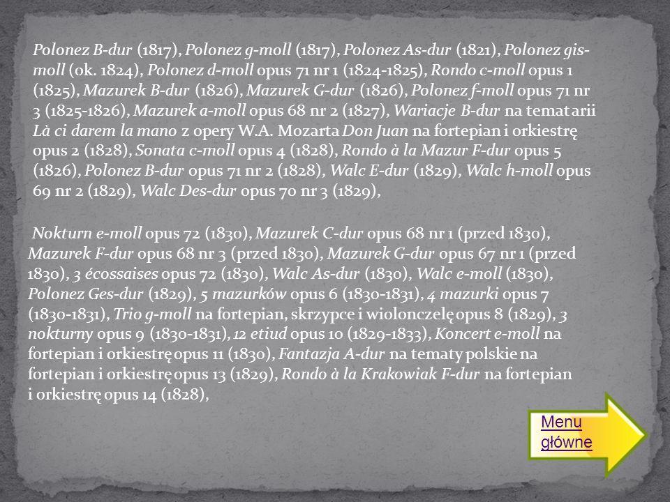 Polonez B-dur (1817), Polonez g-moll (1817), Polonez As-dur (1821), Polonez gis-moll (ok. 1824), Polonez d-moll opus 71 nr 1 (1824-1825), Rondo c-moll opus 1 (1825), Mazurek B-dur (1826), Mazurek G-dur (1826), Polonez f-moll opus 71 nr 3 (1825-1826), Mazurek a-moll opus 68 nr 2 (1827), Wariacje B-dur na temat arii Là ci darem la mano z opery W.A. Mozarta Don Juan na fortepian i orkiestrę opus 2 (1828), Sonata c-moll opus 4 (1828), Rondo à la Mazur F-dur opus 5 (1826), Polonez B-dur opus 71 nr 2 (1828), Walc E-dur (1829), Walc h-moll opus 69 nr 2 (1829), Walc Des-dur opus 70 nr 3 (1829),