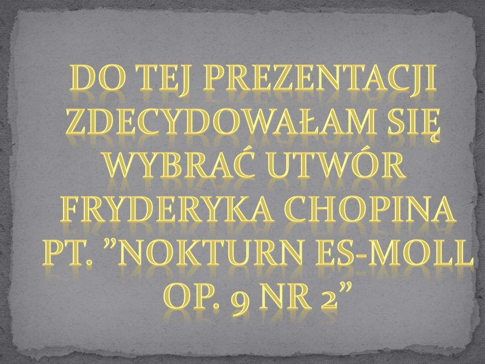 Do tej prezentacji Zdecydowałam się Wybrać utwór Fryderyka Chopina Pt. nokturn es-moll Op. 9 nr 2