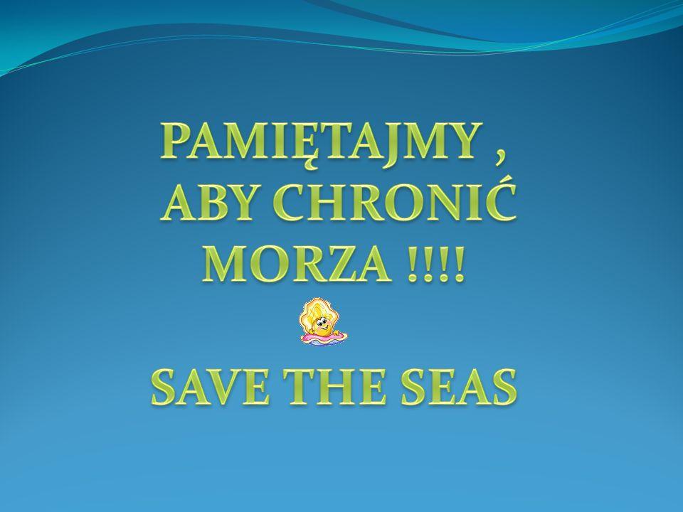 PAMIĘTAJMY , ABY CHRONIĆ MORZA !!!! SAVE THE SEAS