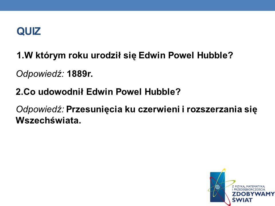 quiz 1.W którym roku urodził się Edwin Powel Hubble Odpowiedź: 1889r.