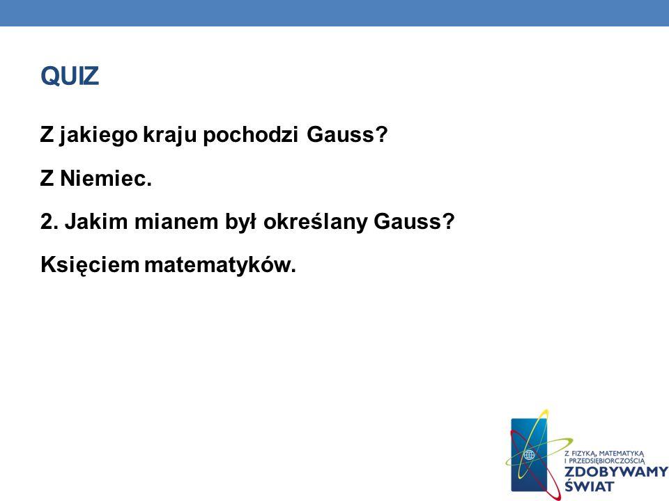 Quiz Z jakiego kraju pochodzi Gauss. Z Niemiec. 2.