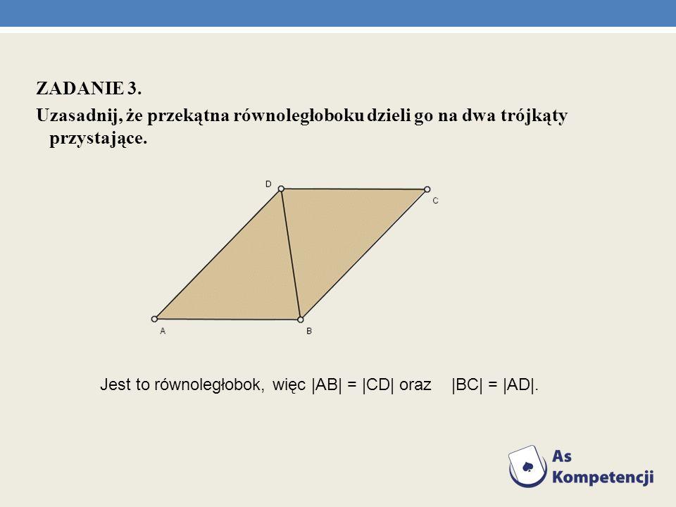 ZADANIE 3. Uzasadnij, że przekątna równoległoboku dzieli go na dwa trójkąty przystające.