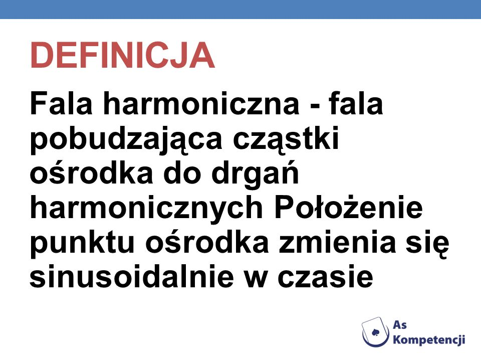 Definicja Fala harmoniczna - fala pobudzająca cząstki ośrodka do drgań harmonicznych Położenie punktu ośrodka zmienia się sinusoidalnie w czasie.