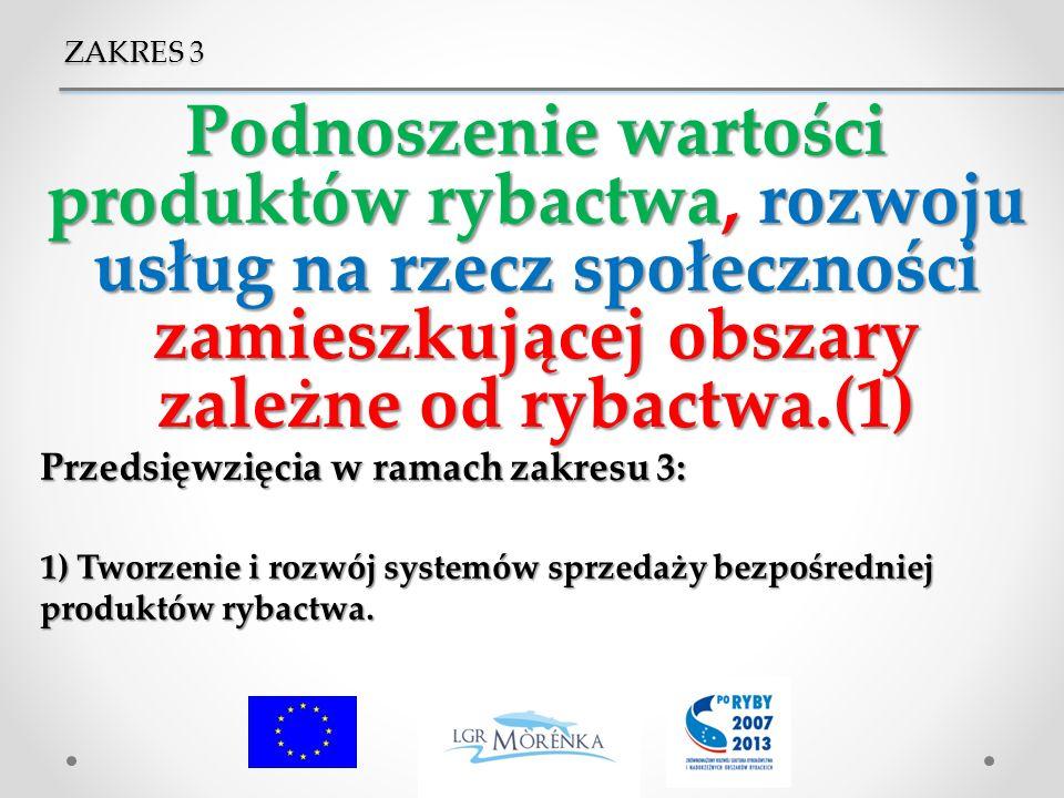 ZAKRES 3 Podnoszenie wartości produktów rybactwa, rozwoju usług na rzecz społeczności zamieszkującej obszary zależne od rybactwa.(1)