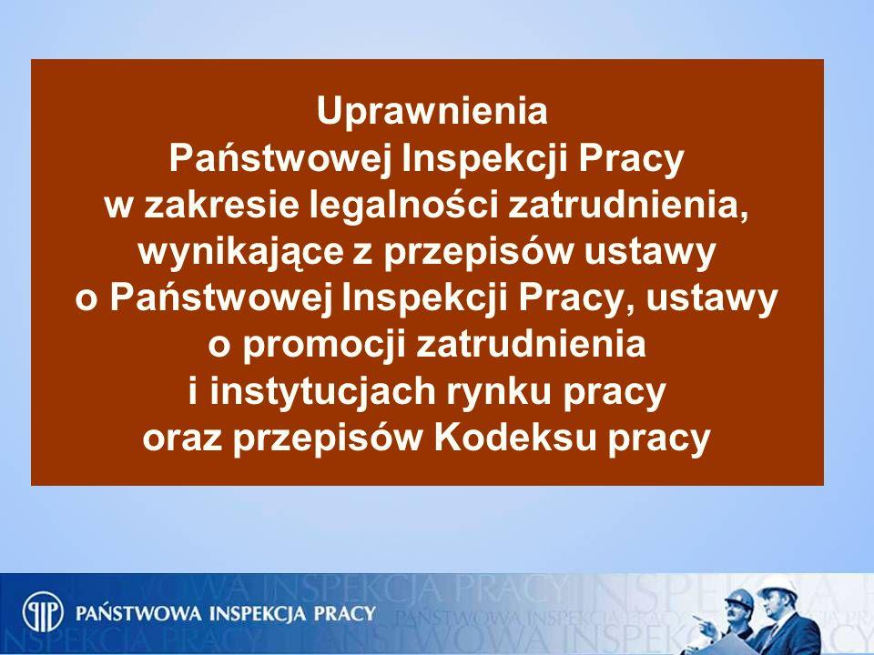 Uprawnienia Państwowej Inspekcji Pracy w zakresie legalności zatrudnienia, wynikające z przepisów ustawy o Państwowej Inspekcji Pracy, ustawy o promocji zatrudnienia i instytucjach rynku pracy oraz przepisów Kodeksu pracy