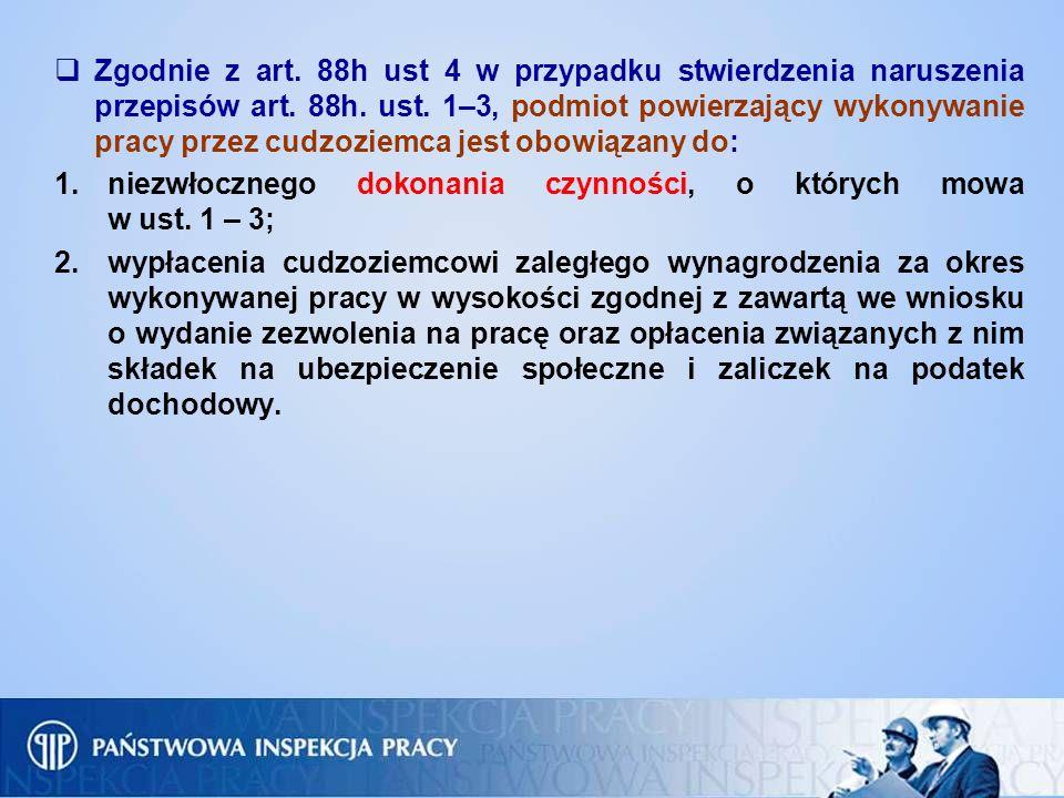 Zgodnie z art. 88h ust 4 w przypadku stwierdzenia naruszenia przepisów art. 88h. ust. 1–3, podmiot powierzający wykonywanie pracy przez cudzoziemca jest obowiązany do: