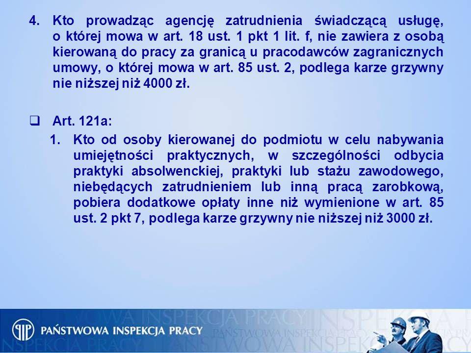 Kto prowadząc agencję zatrudnienia świadczącą usługę, o której mowa w art. 18 ust. 1 pkt 1 lit. f, nie zawiera z osobą kierowaną do pracy za granicą u pracodawców zagranicznych umowy, o której mowa w art. 85 ust. 2, podlega karze grzywny nie niższej niż 4000 zł.
