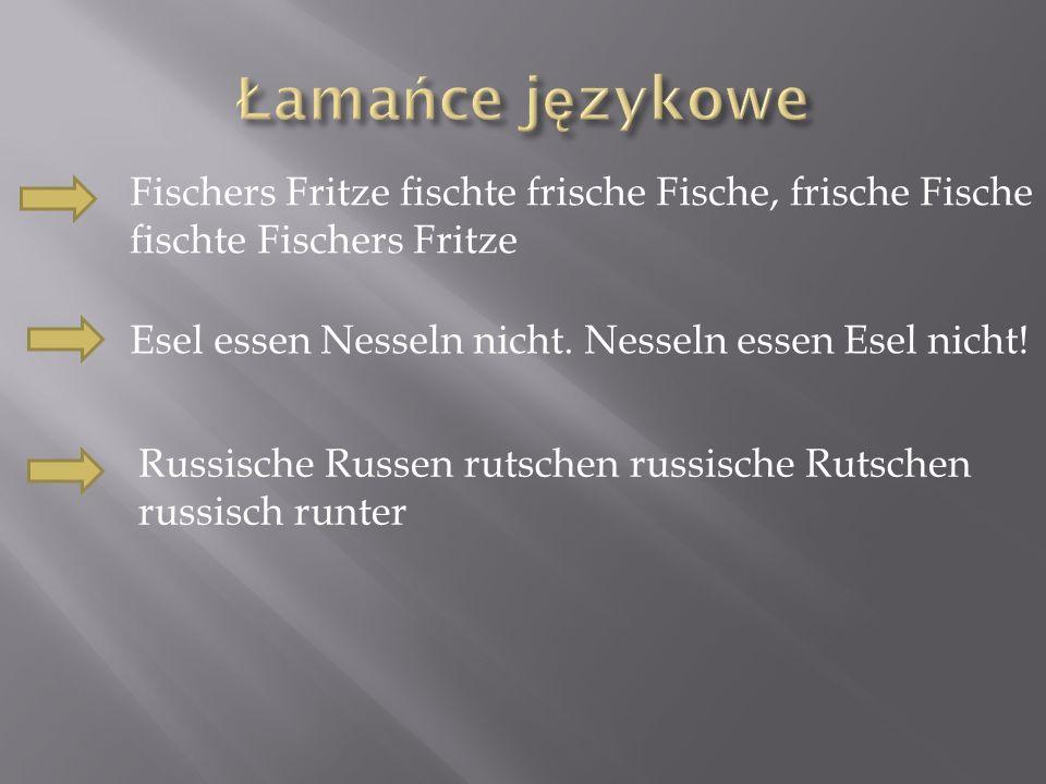 Łamańce językowe Fischers Fritze fischte frische Fische, frische Fische fischte Fischers Fritze. Esel essen Nesseln nicht. Nesseln essen Esel nicht!