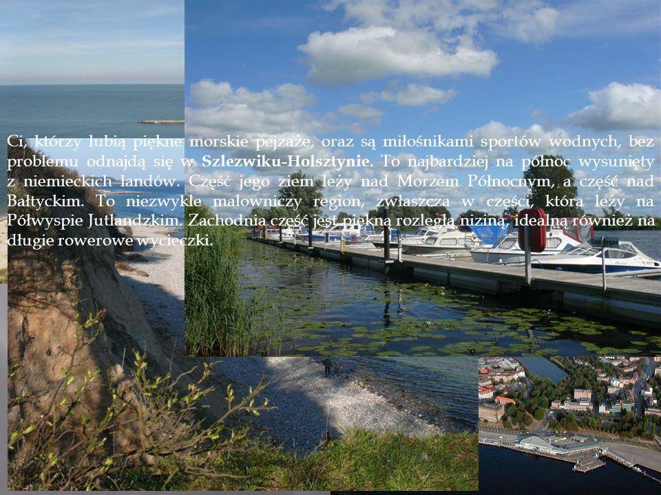 Ci, którzy lubią piękne morskie pejzaże, oraz są miłośnikami sportów wodnych, bez problemu odnajdą się w Szlezwiku-Holsztynie. To najbardziej na północ wysunięty z niemieckich landów. Część jego ziem leży nad Morzem Północnym, a część nad Bałtyckim. To niezwykle malowniczy region, zwłaszcza w części, która leży na Półwyspie Jutlandzkim. Zachodnia część jest piękną rozległą niziną, idealną również na długie rowerowe wycieczki.