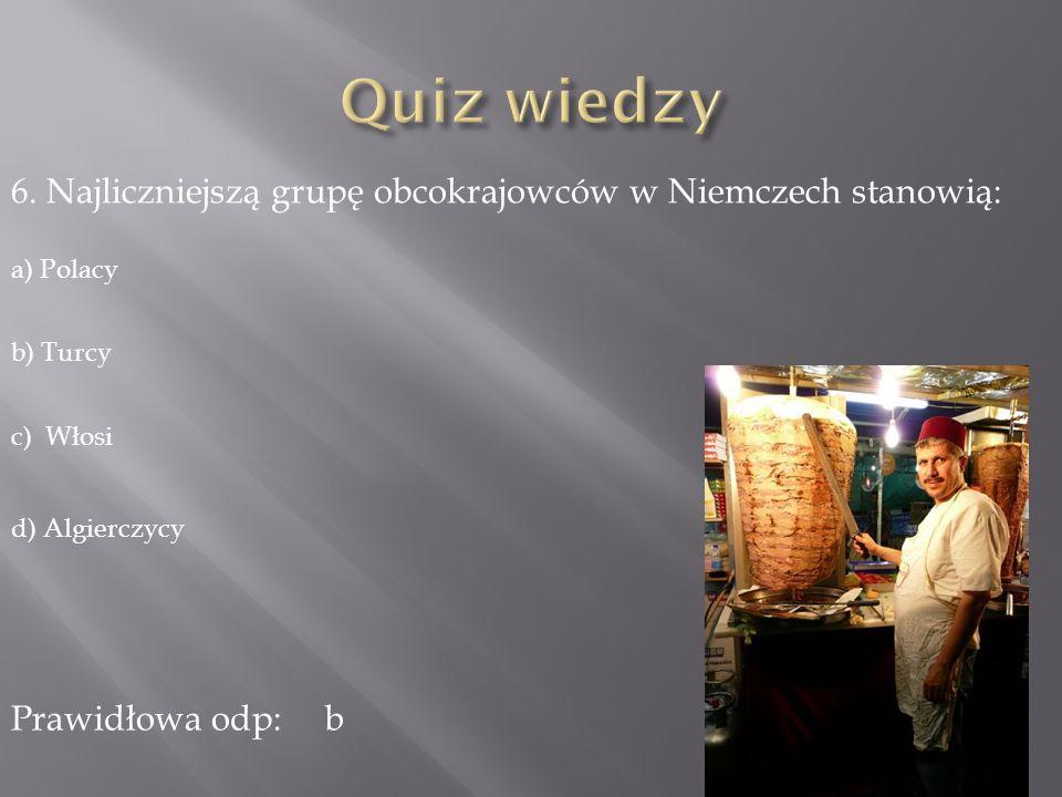 Quiz wiedzy 6. Najliczniejszą grupę obcokrajowców w Niemczech stanowią: a) Polacy. b) Turcy. c) Włosi.