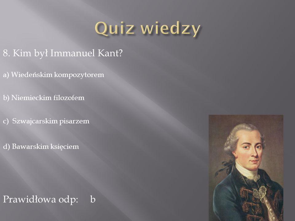Quiz wiedzy 8. Kim był Immanuel Kant Prawidłowa odp: b