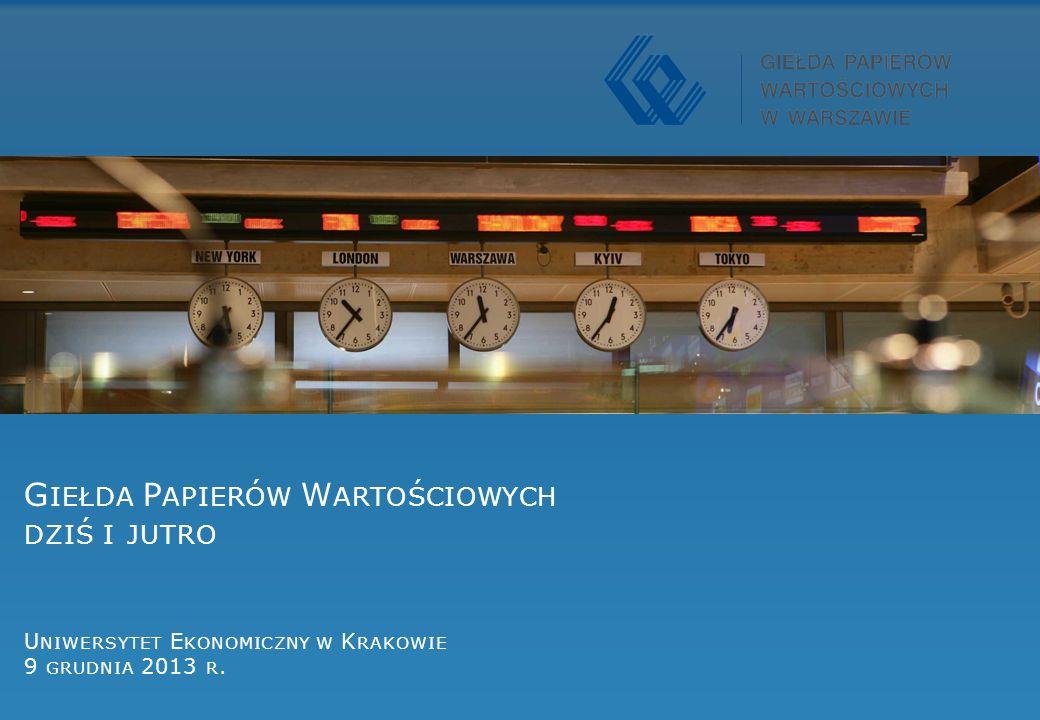 Giełda Papierów Wartościowych dziś i jutro Uniwersytet Ekonomiczny w Krakowie 9 grudnia 2013 r.