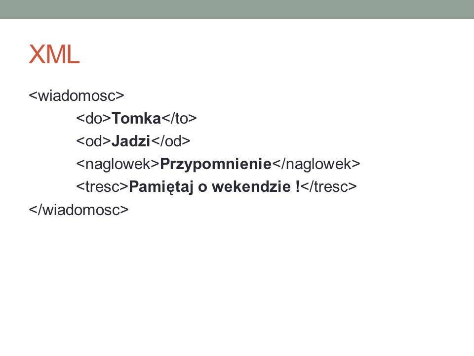 XML <wiadomosc> <do>Tomka</to> <od>Jadzi</od> <naglowek>Przypomnienie</naglowek> <tresc>Pamiętaj o wekendzie !</tresc> </wiadomosc>