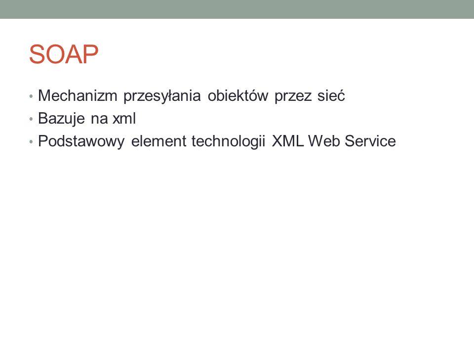 SOAP Mechanizm przesyłania obiektów przez sieć Bazuje na xml