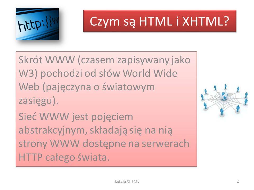 Czym są HTML i XHTML Skrót WWW (czasem zapisywany jako W3) pochodzi od słów World Wide Web (pajęczyna o światowym zasięgu).