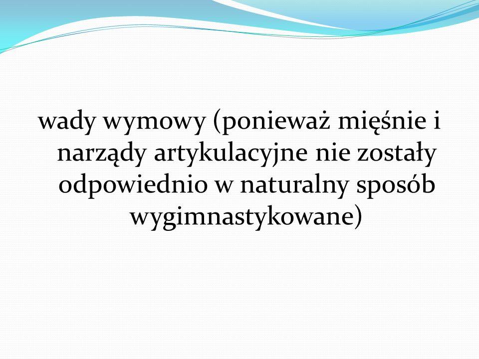 wady wymowy (ponieważ mięśnie i narządy artykulacyjne nie zostały odpowiednio w naturalny sposób wygimnastykowane)