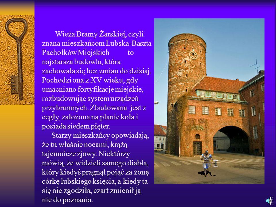 Wieża Bramy Żarskiej, czyli znana mieszkańcom Lubska-Baszta Pachołków Miejskich to najstarsza budowla, która zachowała się bez zmian do dzisiaj. Pochodzi ona z XV wieku, gdy umacniano fortyfikacje miejskie, rozbudowując system urządzeń przybramnych. Zbudowana jest z cegły, założona na planie koła i posiada siedem pięter.