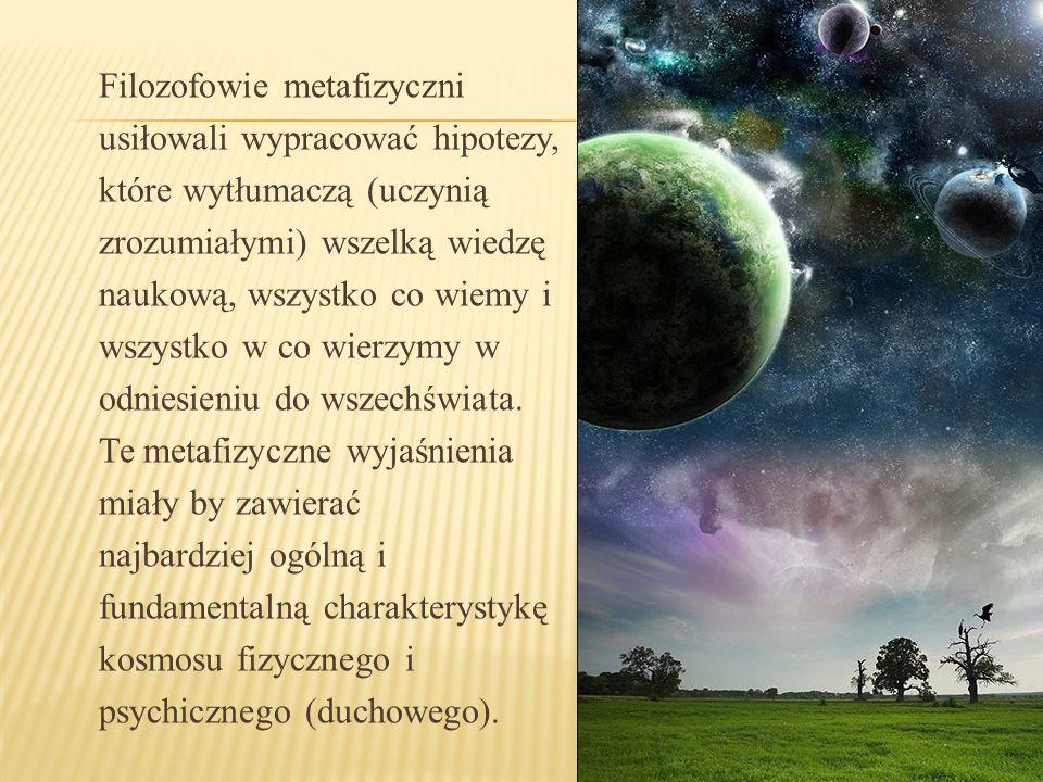 Filozofowie metafizyczni usiłowali wypracować hipotezy, które wytłumaczą (uczynią zrozumiałymi) wszelką wiedzę naukową, wszystko co wiemy i wszystko w co wierzymy w odniesieniu do wszechświata.