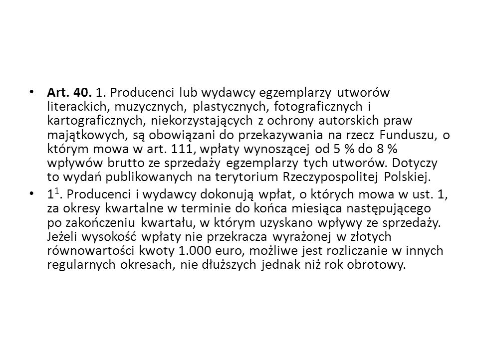 Art. 40. 1. Producenci lub wydawcy egzemplarzy utworów literackich, muzycznych, plastycznych, fotograficznych i kartograficznych, niekorzystających z ochrony autorskich praw majątkowych, są obowiązani do przekazywania na rzecz Funduszu, o którym mowa w art. 111, wpłaty wynoszącej od 5 % do 8 % wpływów brutto ze sprzedaży egzemplarzy tych utworów. Dotyczy to wydań publikowanych na terytorium Rzeczypospolitej Polskiej.