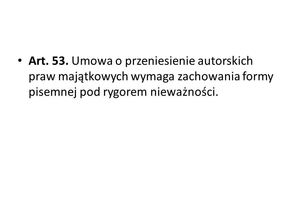 Art. 53. Umowa o przeniesienie autorskich praw majątkowych wymaga zachowania formy pisemnej pod rygorem nieważności.