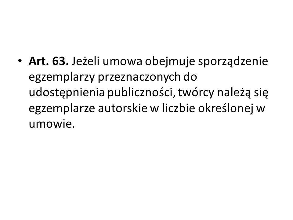 Art. 63. Jeżeli umowa obejmuje sporządzenie egzemplarzy przeznaczonych do udostępnienia publiczności, twórcy należą się egzemplarze autorskie w liczbie określonej w umowie.