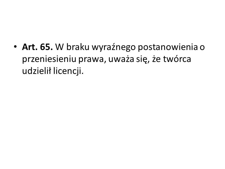 Art. 65. W braku wyraźnego postanowienia o przeniesieniu prawa, uważa się, że twórca udzielił licencji.