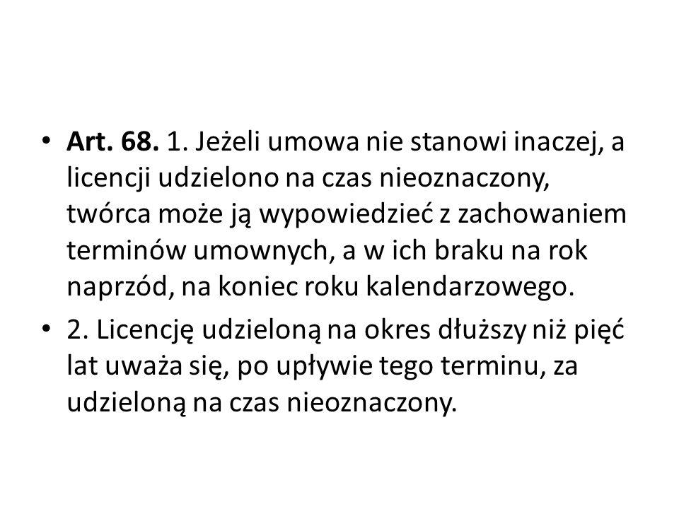 Art. 68. 1. Jeżeli umowa nie stanowi inaczej, a licencji udzielono na czas nieoznaczony, twórca może ją wypowiedzieć z zachowaniem terminów umownych, a w ich braku na rok naprzód, na koniec roku kalendarzowego.