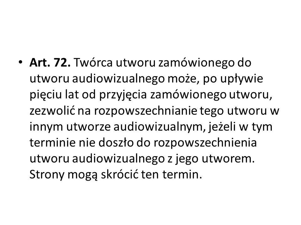 Art. 72. Twórca utworu zamówionego do utworu audiowizualnego może, po upływie pięciu lat od przyjęcia zamówionego utworu, zezwolić na rozpowszechnianie tego utworu w innym utworze audiowizualnym, jeżeli w tym terminie nie doszło do rozpowszechnienia utworu audiowizualnego z jego utworem.