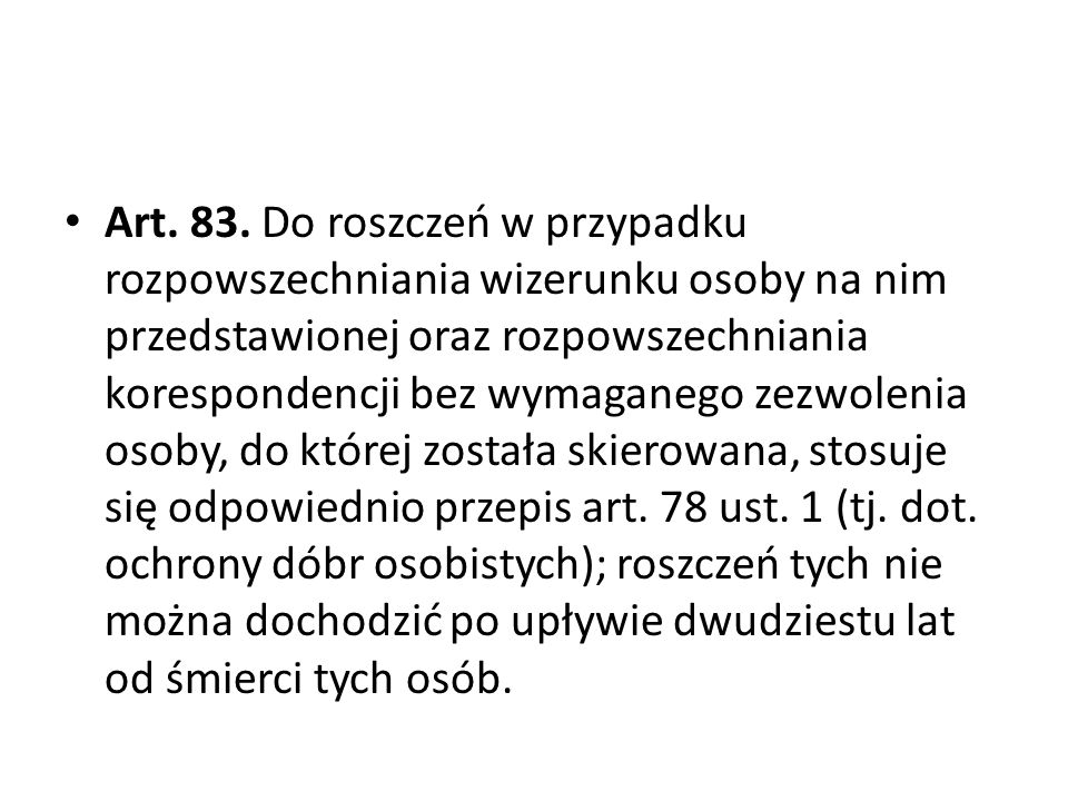 Art. 83. Do roszczeń w przypadku rozpowszechniania wizerunku osoby na nim przedstawionej oraz rozpowszechniania korespondencji bez wymaganego zezwolenia osoby, do której została skierowana, stosuje się odpowiednio przepis art.