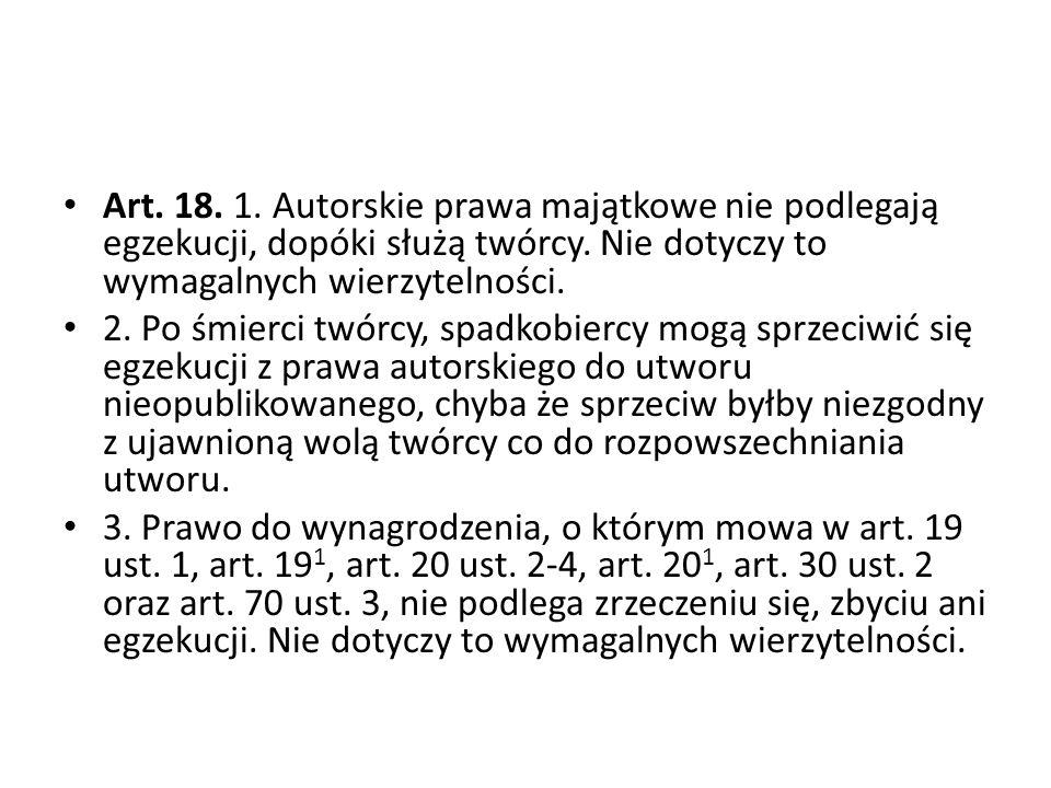 Art. 18. 1. Autorskie prawa majątkowe nie podlegają egzekucji, dopóki służą twórcy. Nie dotyczy to wymagalnych wierzytelności.