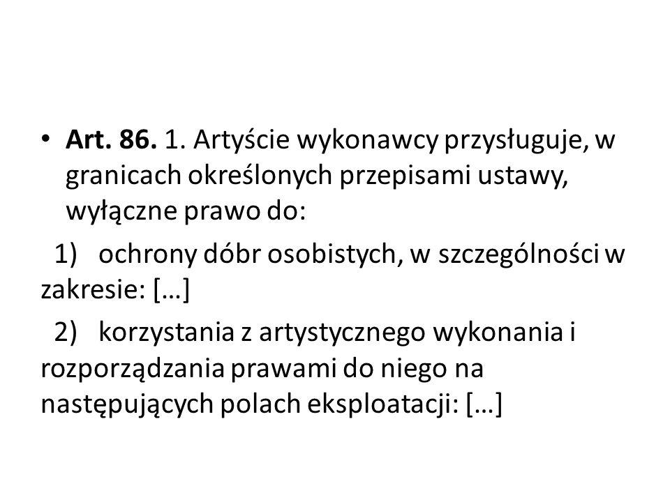 Art. 86. 1. Artyście wykonawcy przysługuje, w granicach określonych przepisami ustawy, wyłączne prawo do: